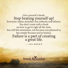 """Give yourself a break. Stop beating yourself up! Everyone makes mistakes, has setbacks and failures. You don't come with a book on how to get it right all the time. You will fail sometimes, not because you planned to, but simply because you're human. Failure is a part of creating a great life.""  — Les Brown"