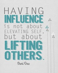 """""""Having influcence is not about elevating self, but about lifting others."""" Sheri Dew"""
