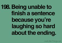 Being unable to finish a sentence because you're laughing so hard about the ending.  (My sister and I are really good at this.)