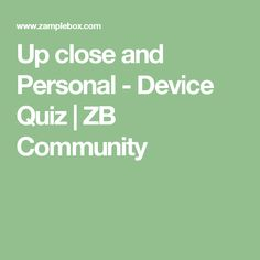 Up close and Personal - Device Quiz | ZB Community