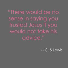 """There would be no sense in saying you trusted Jesus if you would not take his advice."" - C.S. Lewis"