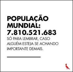 POPULAÇÃO MUNDIAL: 7.810.521.683 Só para lembrar, caso alguém esteja se achando importante demais.