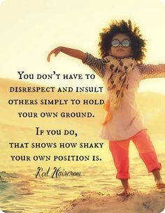 You don't have to disrespect and insult other simply to hold  your ground. If you do, that shows how shaky your own position is. -well said.