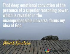 """""""That deep emotional conviction of the presence of a superior reasoning power, which is revealed in the incomprehensible universe, forms my idea of God."""" Albert Einstein"""