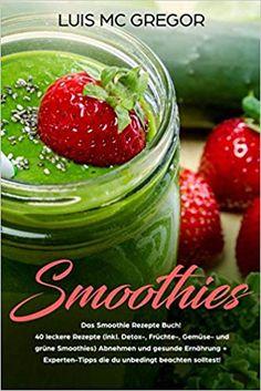 Smoothies: Das Smoothie Rezepte Buch! 40 leckere Rezepte (inkl. Detox-, Früchte-, Gemüse- und grüne Smoothies) Abnehmen und gesunde Ernährung + Experten-Tipps die du unbedingt beachten solltest! To Go, Vegetables, Food, Smoothie Recipes, Healthy Nutrition, Books, Health, Tips, Meal