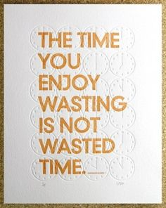 """The time you enjoy wasting is not wasted time."" - Bertrand Russell"