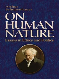 On Human Nature by Arthur Schopenhauer  A devout believer in the supremacy of will over intellect, Arthur Schopenhauer developed a metaphysical theory that influenced such thinkers as Nietzsche, Wagner, Wittgenstein, and Freud. These six essays are drawn from the chapters entitled Zur Ethik and Zur Rechtslehre und Politik, which originated in the philosopher's Parerga, as well as from his posthumously published writings.More than any other work,...