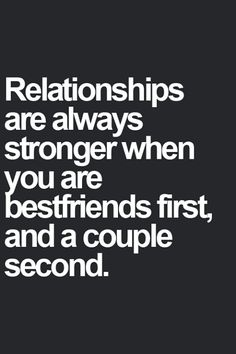 Love Quote of the day. Unknown Author Relationships are always stronger when you are bestfriends first, and a couple second.