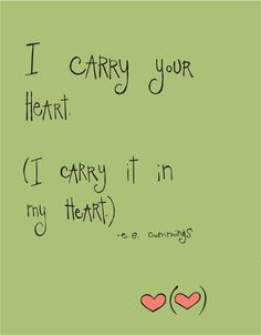 """I carry your heart. (I carry it in my heart.) e.e. cummings"