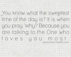 The sweetest time of the day is when you pray, you're talking to the One who loves you most!