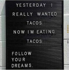 """Yesterday I really wanted tacos. Now I'm eating tacos. Follow your dreams."