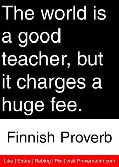 The world is a good teacher, but it charges a huge fee. - Finnish Proverb #proverbs #quotes