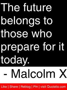 The Future Belongs to those who prepare for it today. Malcolm X