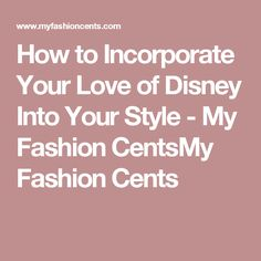 How to Incorporate Your Love of Disney Into Your Style - My Fashion CentsMy Fashion Cents