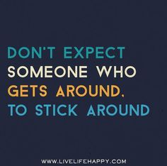 """""""don't expect someone who gets around, to stick around"""" . . .or even put people on the back burner."""