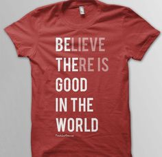 Believe there is good in the world, be the good in the world