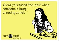 Funny Friendship Ecard: Giving your friend 'the look' when someone is being annoying as hell. Cute Poster, I Laughed, Do You Know Me, Funny Stuff, Someecards, Funny Stories, Party Ideas, Posters, Hair Looks