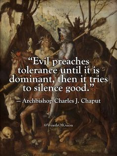 """""""Evil preaches tolerance until it is dominant, then it tries to silence good."""" — Archbishop Charles J. Chaput"""