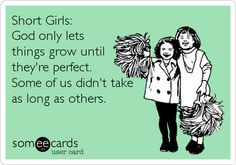 Short Girls: God only lets things grow until they're perfect. Some of us didn't take as long as others.