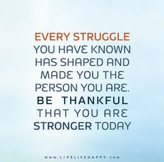 Every struggle you have known has shaped and made you the person you are. Be thankful that you are stronger today.