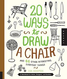 20 Ways to Draw a Chair and 44 Other Interesting Everyday Things: A Sketchbook for Artists, Designers, and Doodlers: Lisa Solomon: 9781631590610: Amazon.com: Books