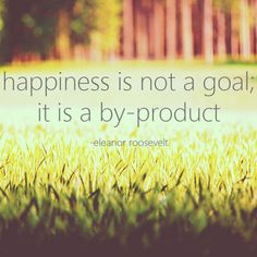 """""""Happiness is not a goal; it is a byproduct."""" - Eleanor Roosevelt"""