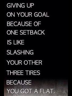 You only got a flat, repair it, then go after your dream/goal.