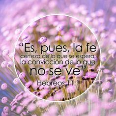 Hebreos 11:1 Es, pues, la fe la certeza de lo que se espera, la convicción de lo que no se ve.