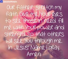 Our Father, stretch my faith. Give me Your eyes to see those in need. Fill me with Your power and strength so that others will see You through me. In Jesus' name I pray. Amen.