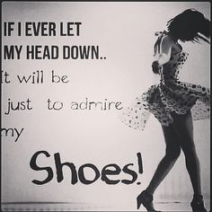 If I ever let my head down... It will be just to admire my Shoes!