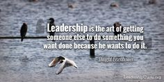 Leadership is the art of getting someone else to do something you want done…