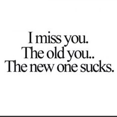 I miss how close and comfortable we were. I don't know the new you but wish you'd give me the chance to