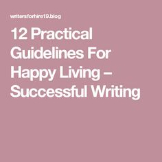 12 Practical Guidelines For Happy Living – Successful Writing Success, Writing, Education, Happy, Ser Feliz, Onderwijs, Being A Writer, Learning, Being Happy