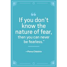If you don't know the nature of fear, then you can never be fearless. — Pema Chödrön