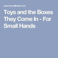 Toys and the Boxes They Come In - For Small Hands