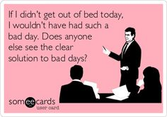 If I didn't get out of bed today, I wouldn't have had such a bad day. Does anyone else see the clear solution to bad days?
