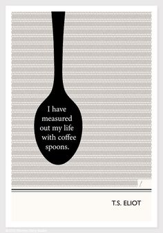 Life measured out with coffee spoons, one for each cup I have drunk, woven into a sort of table cloth. Wherever you are in your own love affair with coffee, take pride in the fact that you are in the company of giants like Mr. Eliot.