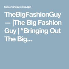 "TheBigFashionGuy — |The Big Fashion Guy | ""Bringing Out The Big..."