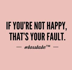 if you're not happy it's your fault meme boss babe - Bing images Great Quotes, Quotes To Live By, Me Quotes, Motivational Quotes, Inspirational Quotes, Sensible Quotes, Girly Quotes, Boss Babe Quotes, Inspiration Quotes