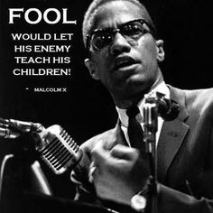 Who is teaching your children? Quem tá ensinando seus filhos e filhas? Malcolm X's Sage Guidance On Educational Policy