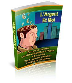 L'Argent Et Moi - Découvrez Comment les Gens S'Identifient à L'Argent et Surmontez Vos Croyances Limitatives à Propos de la Richesse !