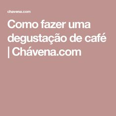 Como fazer uma degustação de café | Chávena.com