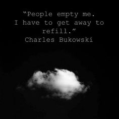 People empty me. I have to get away to refill.