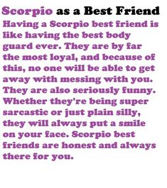 Scorpio as a Best Friend Having a Scorpio best friend is like having the best body guard ever. They are by far the most loyal, and because of this, no one will be able to get away with messing with you. They are also seriously funny. Whether they're being super sarcastic or just plain silly, they will always put a smile on your face. Scorpio best friends are honest and always there for you.