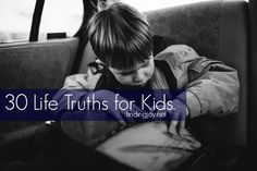 30 Powerful Life Truths that Kids Need to Know. From knowing that a parents love is unconditional, to the value of work, to the power in seeing the good first, and more.