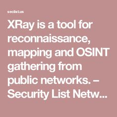 XRay is a tool for reconnaissance, mapping and OSINT gathering from public networks. – Security List Network™