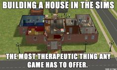 Building a house in the Sims... Omg lol I'm so happy that I'm not the only one!!!