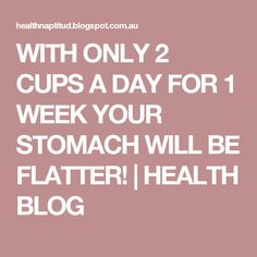 WITH ONLY 2 CUPS A DAY FOR 1 WEEK YOUR STOMACH WILL BE FLATTER! | HEALTH BLOG