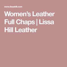 Women's Leather Full Chaps | Lissa Hill Leather