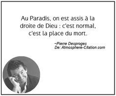 Au Paradis, on est assis à la droite de Dieu : c'est normal, c'est la place du mort.  Trouvez encore plus de citations et de dictons sur: http://www.atmosphere-citation.com/populaires/au-paradis-on-est-assis-a-la-droite-de-dieu-cest-normal-cest-la-place-du-mort.html?